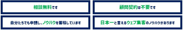 相談無料です|顧問契約不要です|自分たちでも申請し、ノウハウを蓄積しています|日本一と言えるウェブ集客のノウハウがあります
